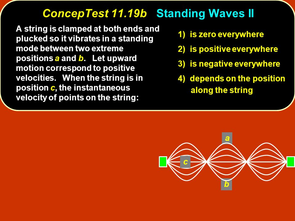 a b c ConcepTest 11.19bStanding Waves II ConcepTest 11.19b Standing Waves II A string is clamped at both ends and plucked so it vibrates in a standing