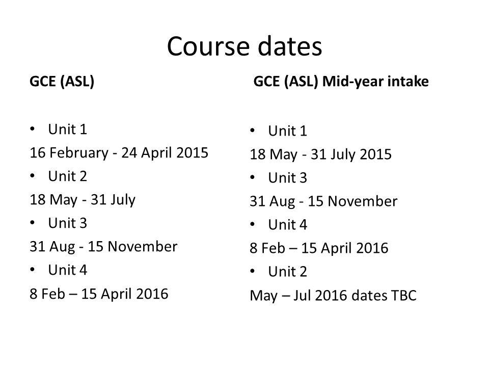 Course dates GCE (ASL) Unit 1 16 February - 24 April 2015 Unit 2 18 May - 31 July Unit 3 31 Aug - 15 November Unit 4 8 Feb – 15 April 2016 GCE (ASL) Mid-year intake Unit 1 18 May - 31 July 2015 Unit 3 31 Aug - 15 November Unit 4 8 Feb – 15 April 2016 Unit 2 May – Jul 2016 dates TBC