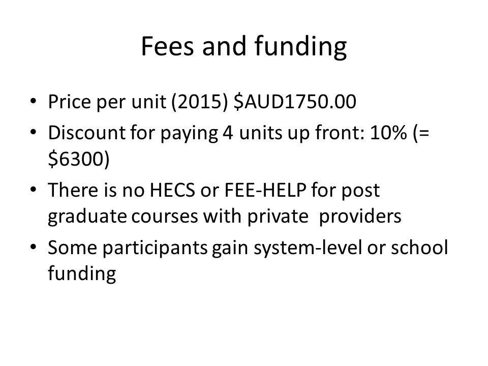 Fees and funding Price per unit (2015) $AUD1750.00 Discount for paying 4 units up front: 10% (= $6300) There is no HECS or FEE-HELP for post graduate courses with private providers Some participants gain system-level or school funding