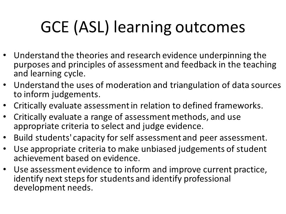 GCE (ASL) learning outcomes Understand the theories and research evidence underpinning the purposes and principles of assessment and feedback in the teaching and learning cycle.