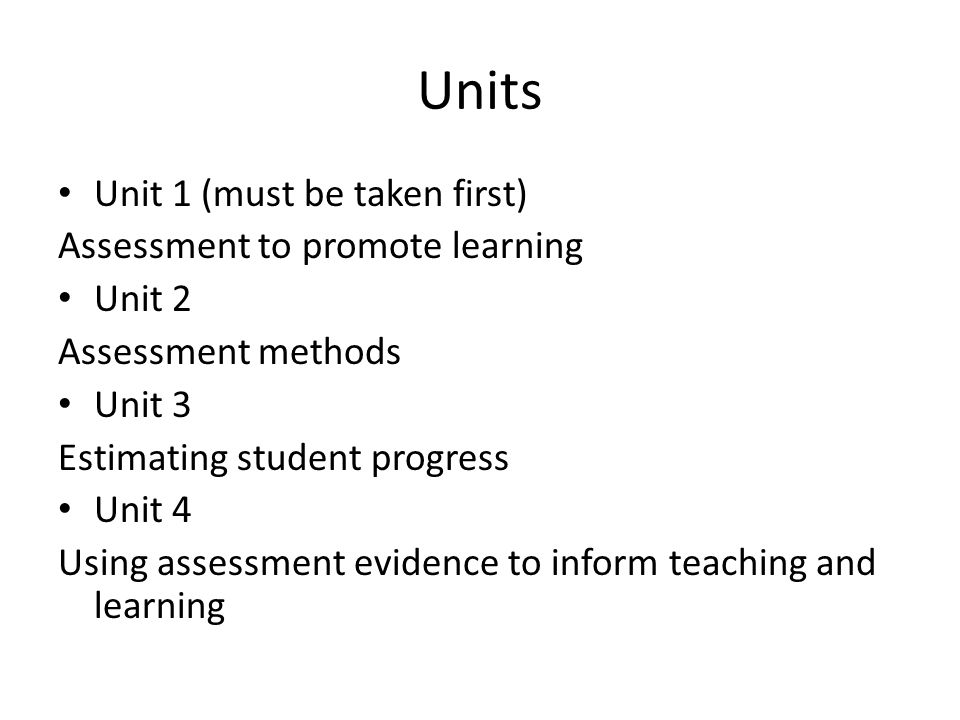 Units Unit 1 (must be taken first) Assessment to promote learning Unit 2 Assessment methods Unit 3 Estimating student progress Unit 4 Using assessment evidence to inform teaching and learning