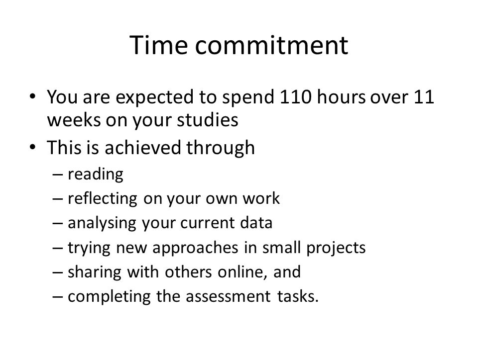 Time commitment You are expected to spend 110 hours over 11 weeks on your studies This is achieved through – reading – reflecting on your own work – analysing your current data – trying new approaches in small projects – sharing with others online, and – completing the assessment tasks.
