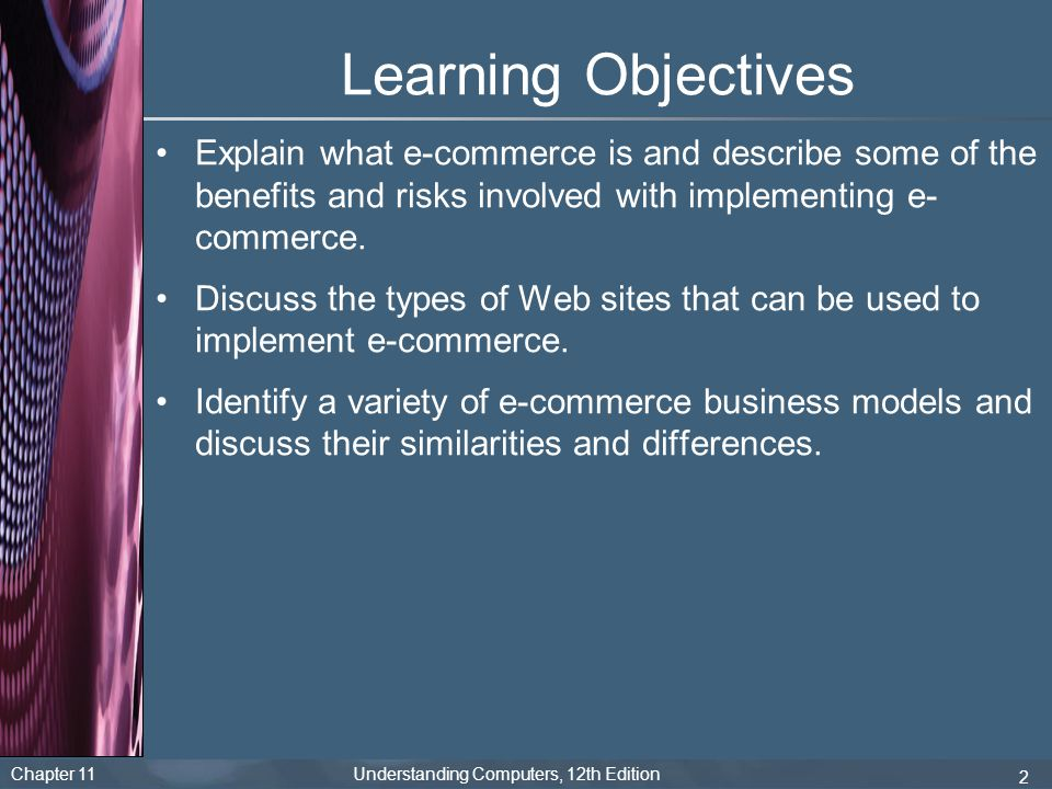 Chapter 11 Understanding Computers, 12th Edition 2 Learning Objectives Explain what e-commerce is and describe some of the benefits and risks involved