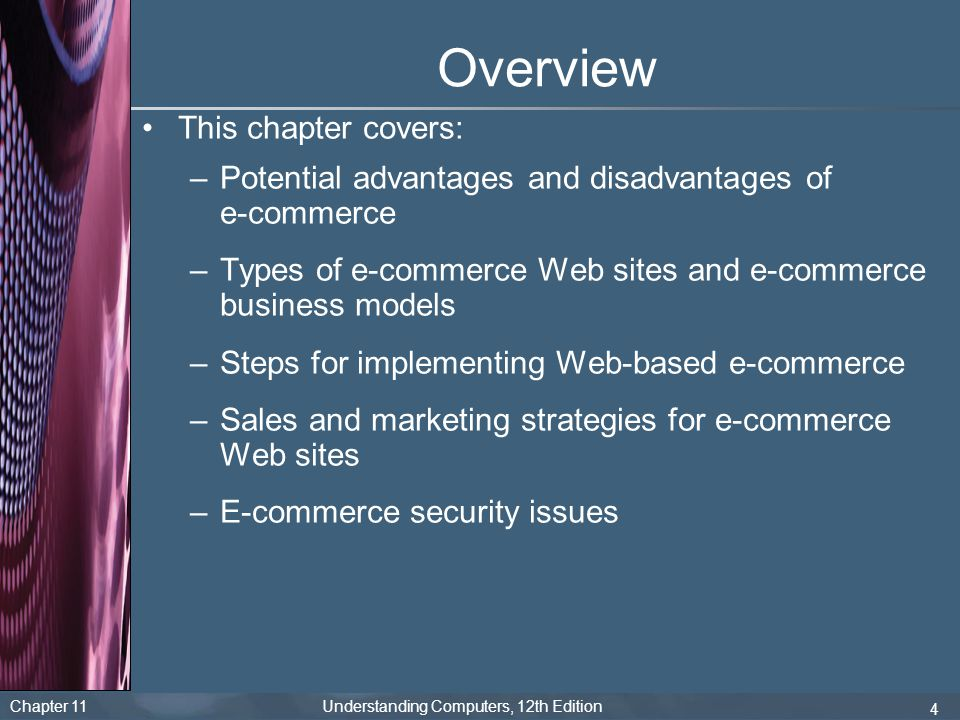 Chapter 11 Understanding Computers, 12th Edition 4 Overview This chapter covers: –Potential advantages and disadvantages of e-commerce –Types of e-com