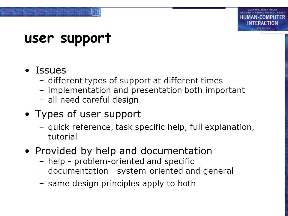 Issues –different types of support at different times –implementation and presentation both important –all need careful design Types of user support –quick reference, task specific help, full explanation, tutorial Provided by help and documentation –help - problem-oriented and specific –documentation - system-oriented and general –same design principles apply to both