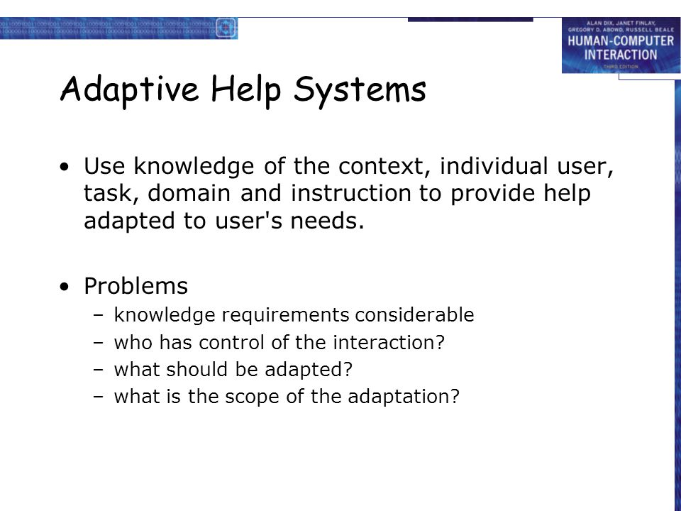 Adaptive Help Systems Use knowledge of the context, individual user, task, domain and instruction to provide help adapted to user s needs.