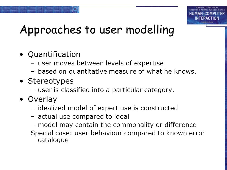 Approaches to user modelling Quantification –user moves between levels of expertise –based on quantitative measure of what he knows.
