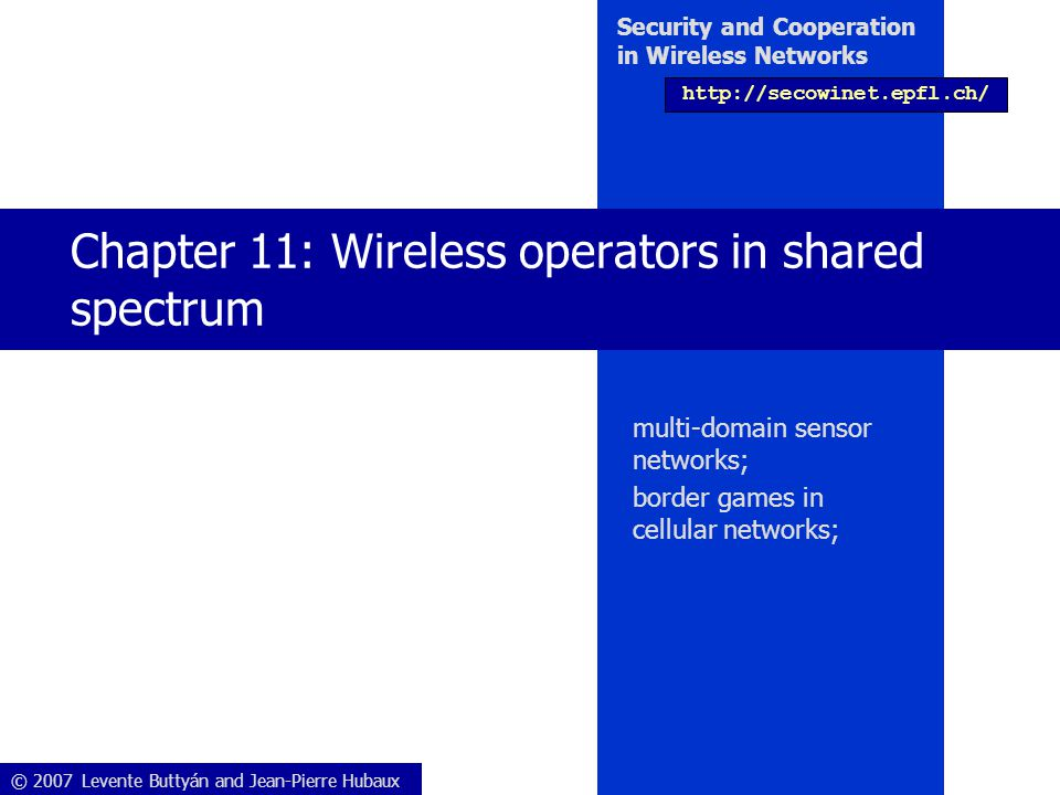 Security and Cooperation in Wireless Networks Chapter 11: Wireless operators in shared spectrum 12/33 Reception threshold time success / failure of packet reception Sliding window of history Success (= 1) Failure (= 0) Reception threshold ρ Average of the packet reception Risk of going below threshold  adapt strategy (move to the constrained state: only DC or DD are eligible)  Reception threshold: computed and stored at each sensor node  The battery (B) level of the sensors decreases with the moves  If the battery is empty, the sensor dies 11.1 Multi-domain sensor networks 11.1.1 Simplified model