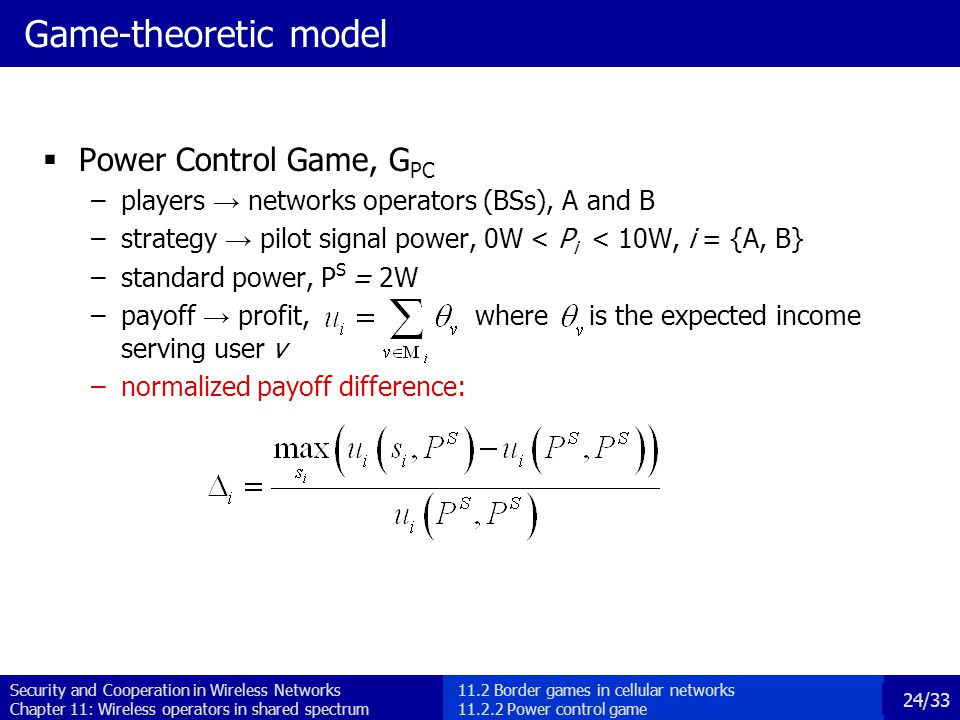 Security and Cooperation in Wireless Networks Chapter 11: Wireless operators in shared spectrum 24/33 Game-theoretic model  Power Control Game, G PC –players → networks operators (BSs), A and B –strategy → pilot signal power, 0W < P i < 10W, i = {A, B} –standard power, P S = 2W –payoff → profit, where is the expected income serving user v –normalized payoff difference: 11.2 Border games in cellular networks 11.2.2 Power control game