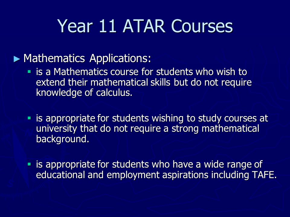 Year 11 ATAR Courses ► Mathematics Applications:  is a Mathematics course for students who wish to extend their mathematical skills but do not require knowledge of calculus.