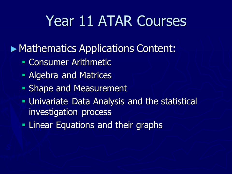 Year 11 ATAR Courses ► Mathematics Applications Content:  Consumer Arithmetic  Algebra and Matrices  Shape and Measurement  Univariate Data Analysis and the statistical investigation process  Linear Equations and their graphs