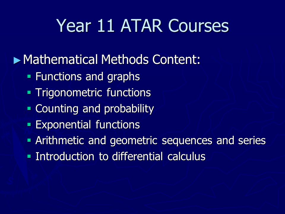 Year 11 ATAR Courses ► Mathematical Methods Content:  Functions and graphs  Trigonometric functions  Counting and probability  Exponential functions  Arithmetic and geometric sequences and series  Introduction to differential calculus