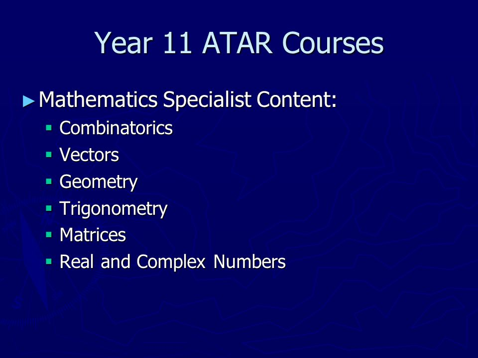 Year 11 ATAR Courses ► Mathematics Specialist Content:  Combinatorics  Vectors  Geometry  Trigonometry  Matrices  Real and Complex Numbers