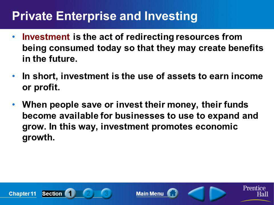 Chapter 11SectionMain Menu Private Enterprise and Investing Investment is the act of redirecting resources from being consumed today so that they may