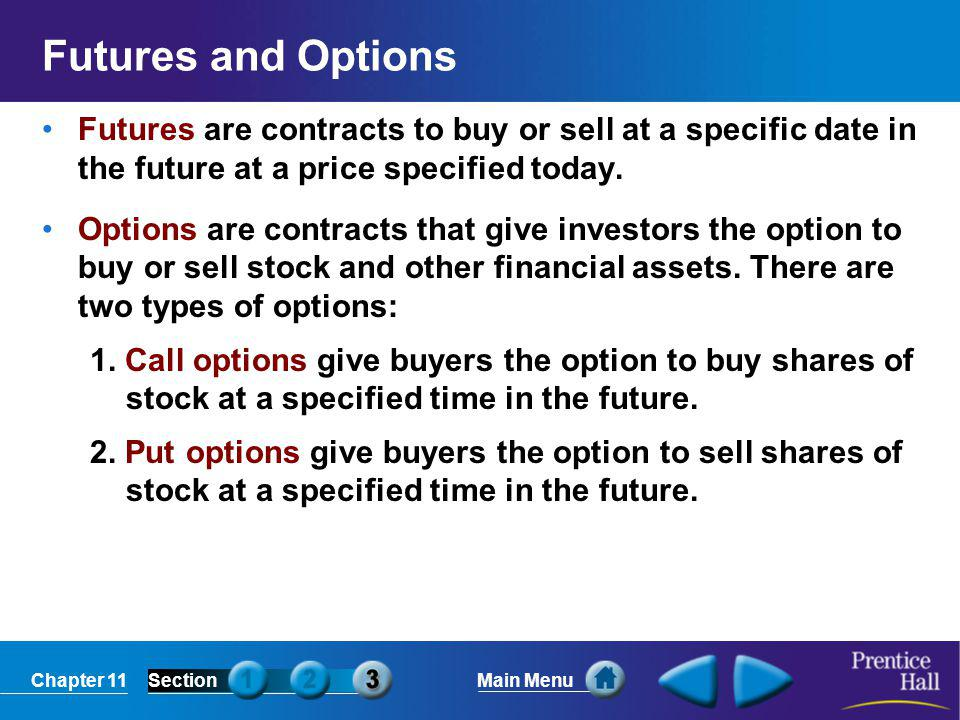 Chapter 11SectionMain Menu Futures and Options Futures are contracts to buy or sell at a specific date in the future at a price specified today. Optio