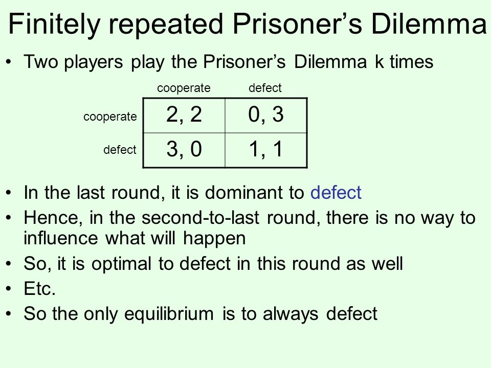 Modified Prisoner's Dilemma Suppose the following game is played twice 5, 50, 6 6, 04, 41, 1 6, 01, 12, 2 Consider the following strategy: –In the first round, cooperate; –In the second round, if someone defected in the first round, play defect 2 ; otherwise, play defect 1 If both players play this, is that a subgame perfect equilibrium.