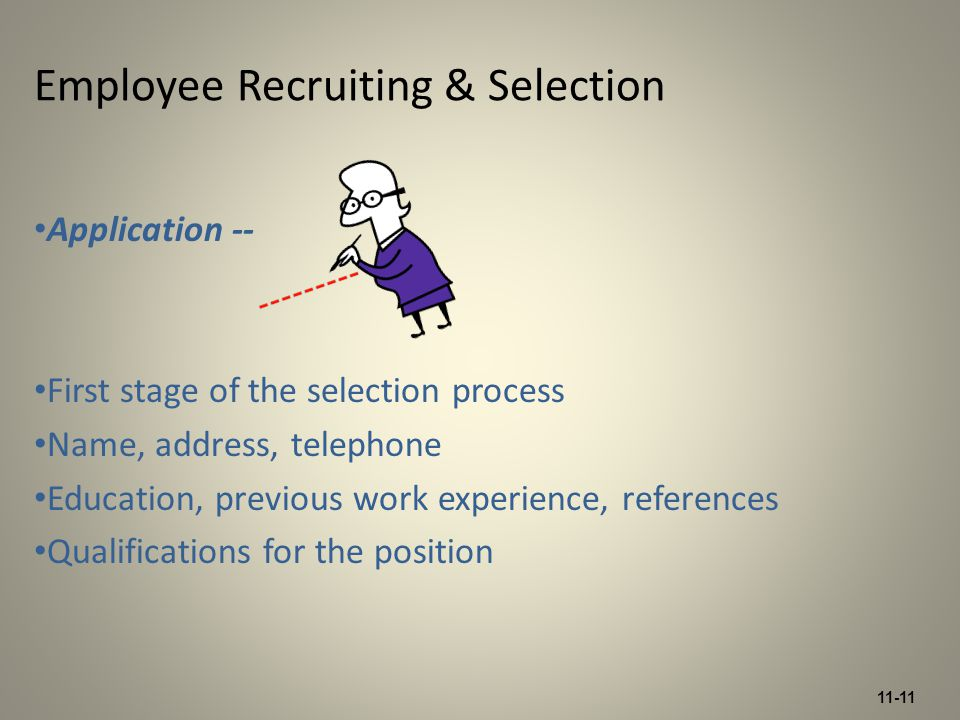 11-11 Application -- First stage of the selection process Name, address, telephone Education, previous work experience, references Qualifications for