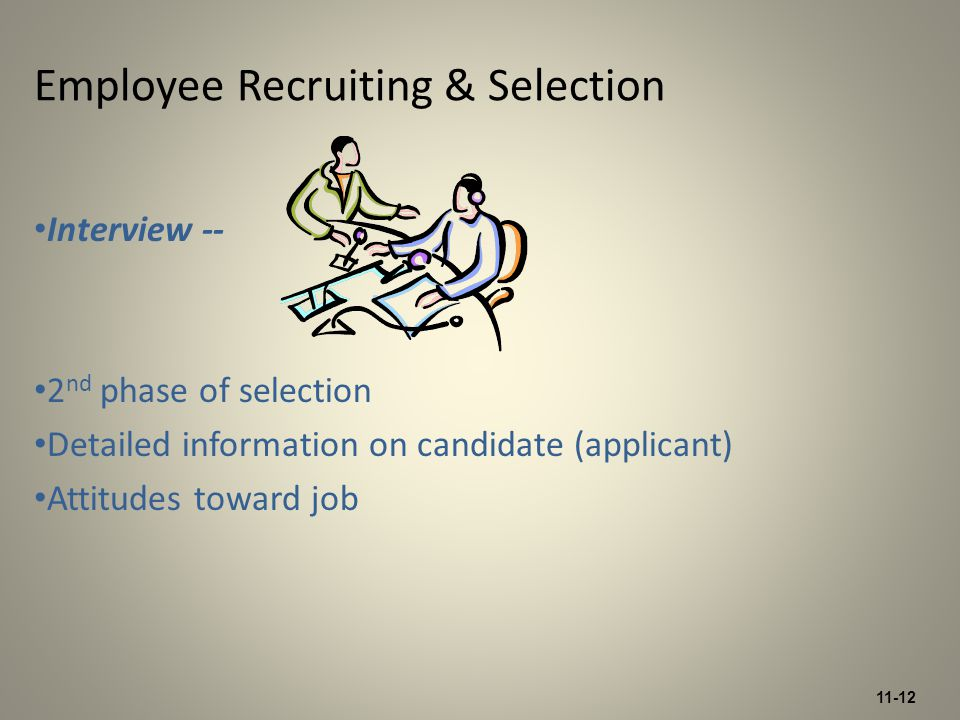 11-12 Interview -- 2 nd phase of selection Detailed information on candidate (applicant) Attitudes toward job Employee Recruiting & Selection