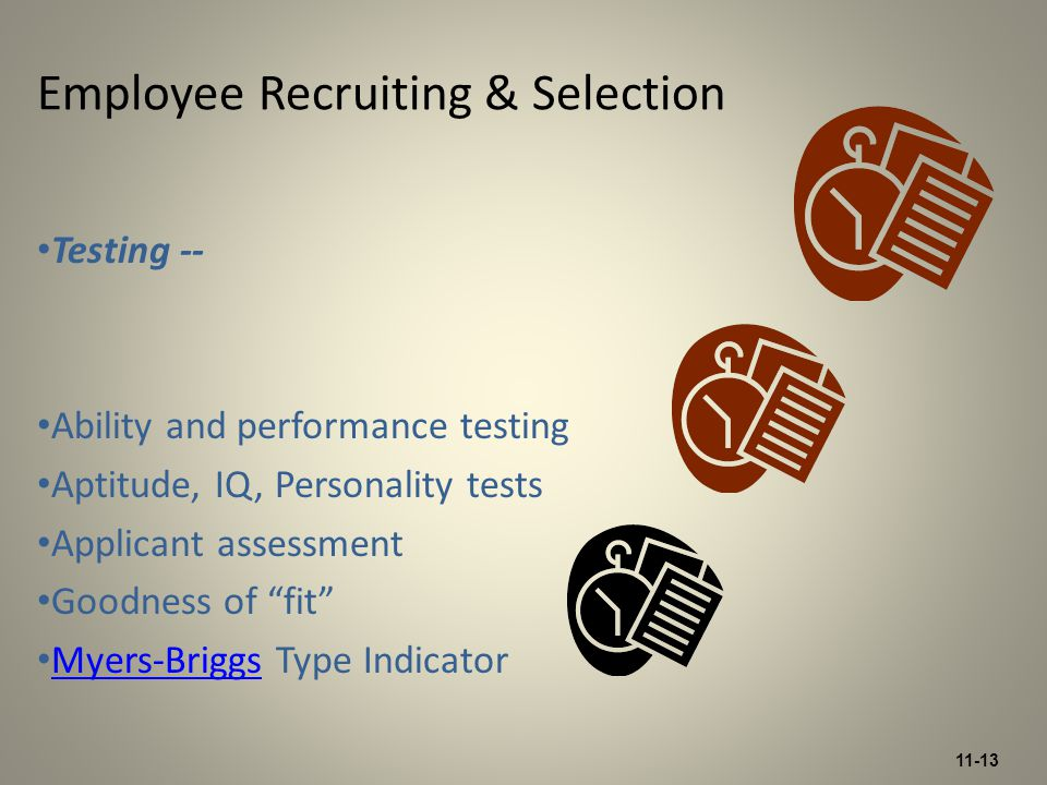11-13 Testing -- Ability and performance testing Aptitude, IQ, Personality tests Applicant assessment Goodness of fit Myers-Briggs Type Indicator Myers-Briggs Employee Recruiting & Selection