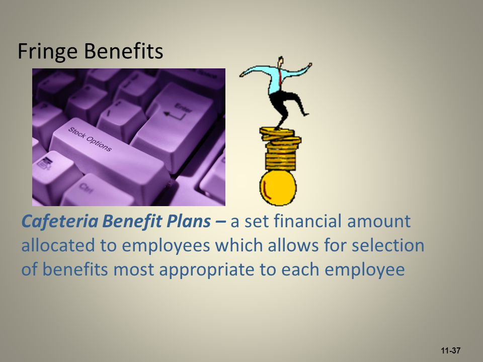 11-37 Fringe Benefits Cafeteria Benefit Plans – a set financial amount allocated to employees which allows for selection of benefits most appropriate