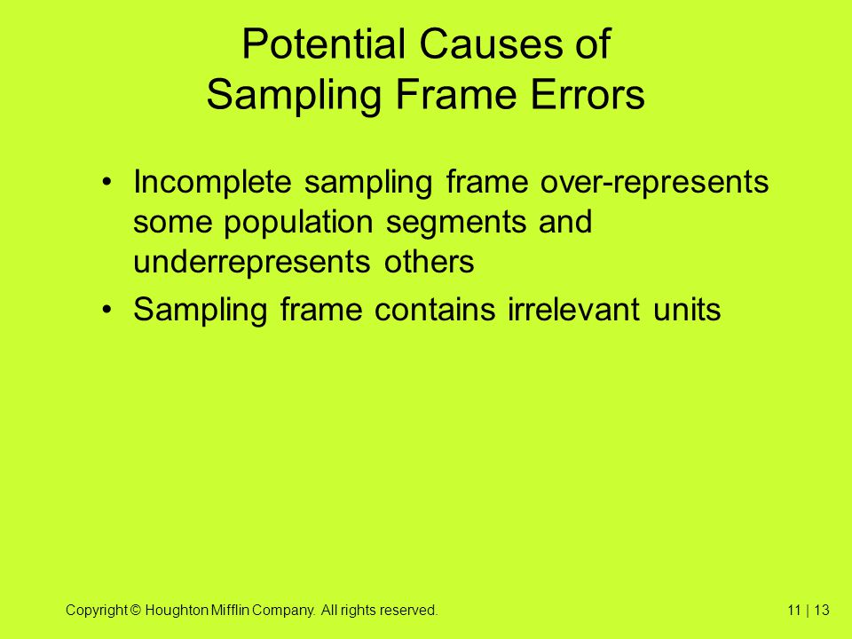 Copyright © Houghton Mifflin Company. All rights reserved.11 | 13 Potential Causes of Sampling Frame Errors Incomplete sampling frame over-represents