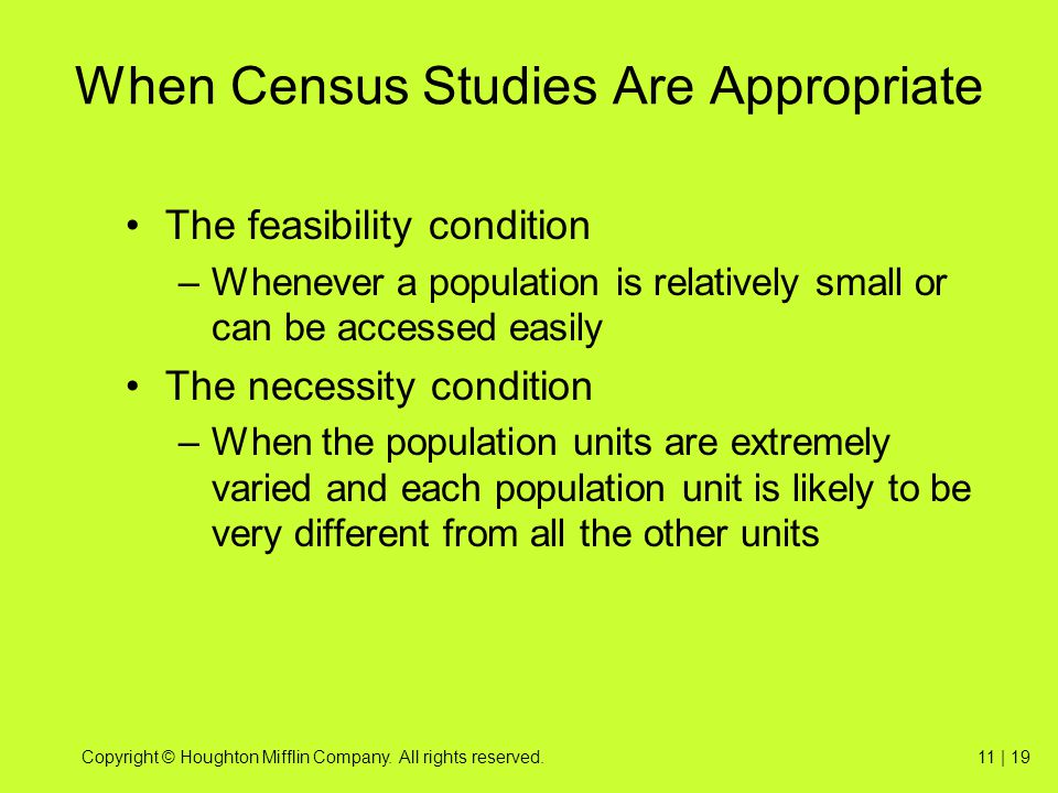 Copyright © Houghton Mifflin Company. All rights reserved.11 | 19 When Census Studies Are Appropriate The feasibility condition –Whenever a population