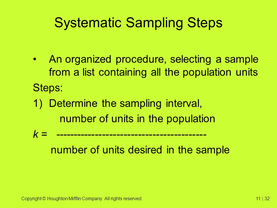 Copyright © Houghton Mifflin Company. All rights reserved.11 | 32 Systematic Sampling Steps An organized procedure, selecting a sample from a list con