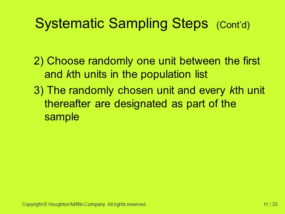 Copyright © Houghton Mifflin Company. All rights reserved.11 | 33 Systematic Sampling Steps (Cont'd) 2) Choose randomly one unit between the first and