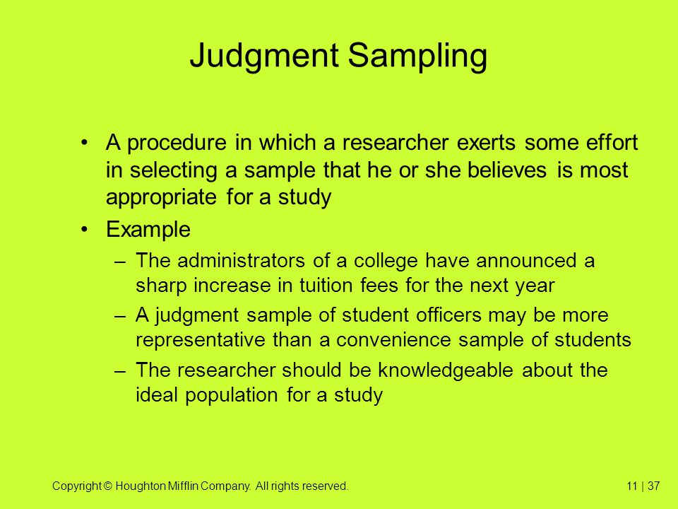 Copyright © Houghton Mifflin Company. All rights reserved.11 | 37 Judgment Sampling A procedure in which a researcher exerts some effort in selecting