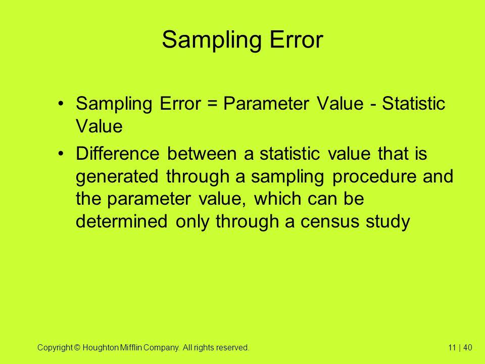 Copyright © Houghton Mifflin Company. All rights reserved.11 | 40 Sampling Error Sampling Error = Parameter Value - Statistic Value Difference between