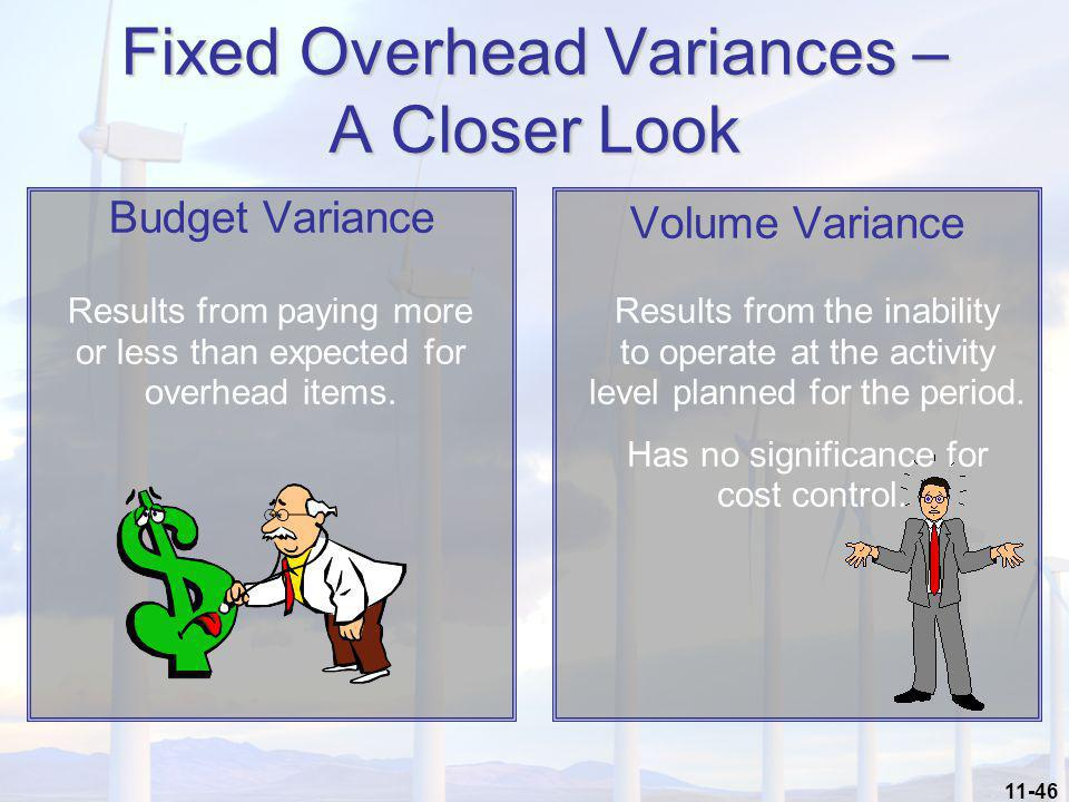 11-46 Fixed Overhead Variances – A Closer Look Budget Variance Volume Variance Results from paying more or less than expected for overhead items. Resu
