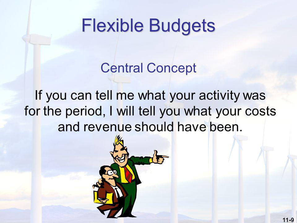 11-9 Flexible Budgets Central Concept If you can tell me what your activity was for the period, I will tell you what your costs and revenue should hav