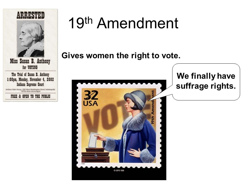 19 th Amendment Gives women the right to vote. We finally have suffrage rights.