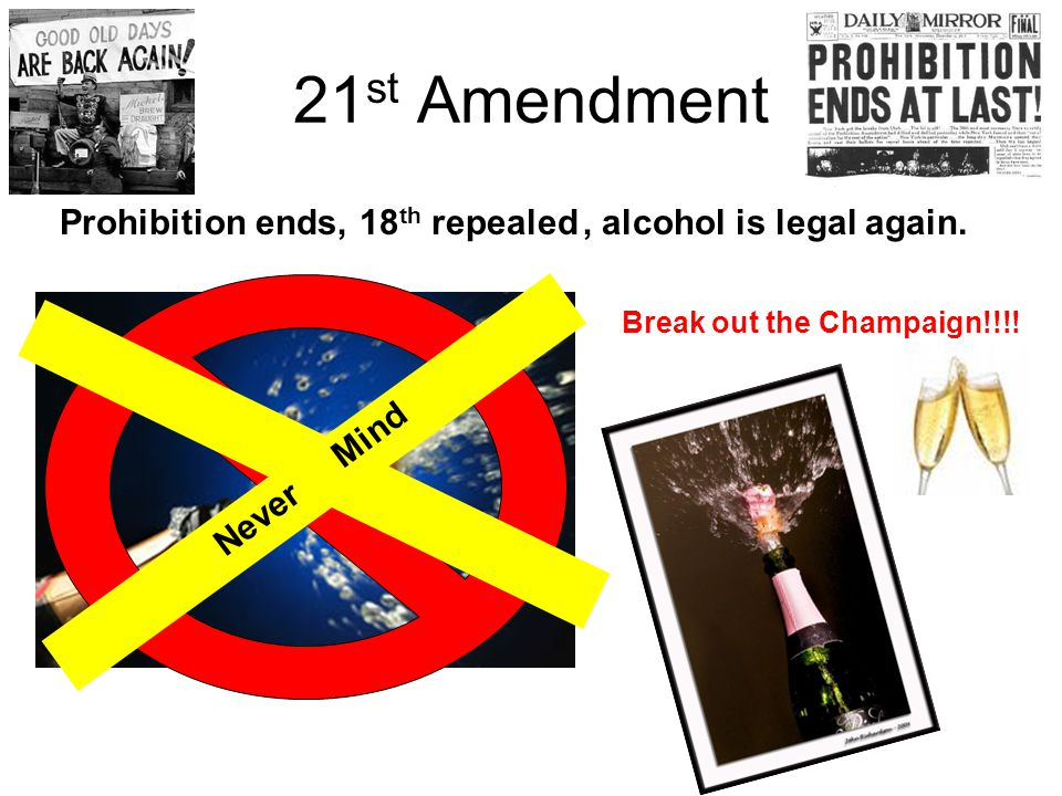 21 st Amendment Prohibition ends,, alcohol is legal again. Never Mind Break out the Champaign!!!! 18 th repealed