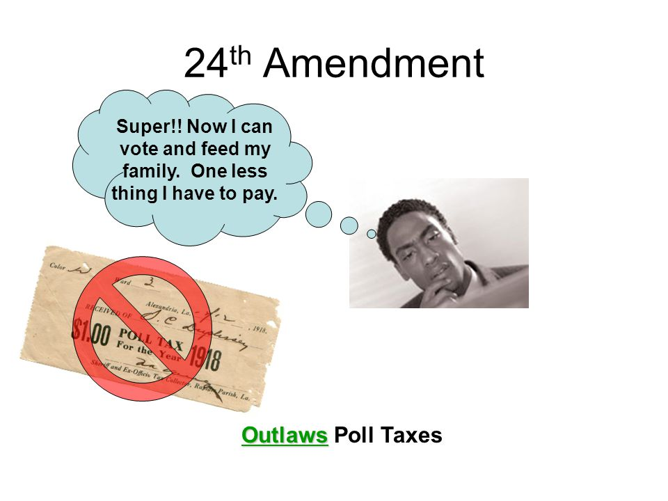 24 th Amendment Outlaws Outlaws Poll Taxes Super!! Now I can vote and feed my family. One less thing I have to pay.