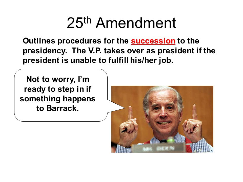 25 th Amendment succession Outlines procedures for the succession to the presidency. The V.P. takes over as president if the president is unable to fu