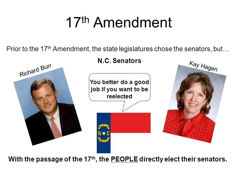 17 th Amendment Prior to the 17 th Amendment, the state legislatures chose the senators, but… With the passage of the 17 th, the PEOPLE directly elect
