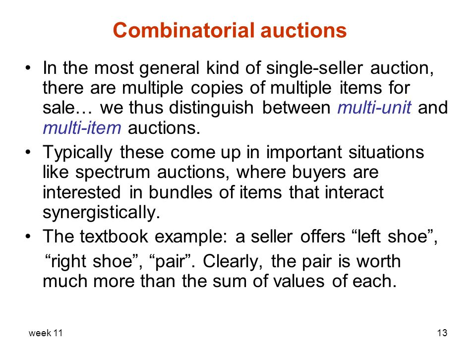 week 1113 Combinatorial auctions In the most general kind of single-seller auction, there are multiple copies of multiple items for sale… we thus distinguish between multi-unit and multi-item auctions.