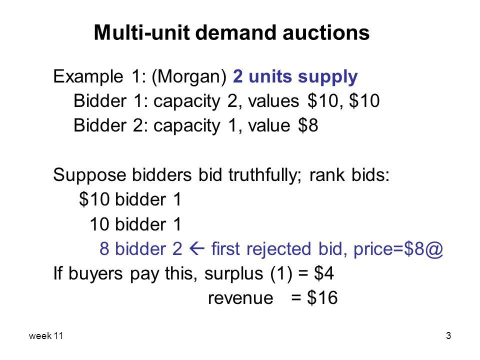 week 113 Multi-unit demand auctions Example 1: (Morgan) 2 units supply Bidder 1: capacity 2, values $10, $10 Bidder 2: capacity 1, value $8 Suppose bi