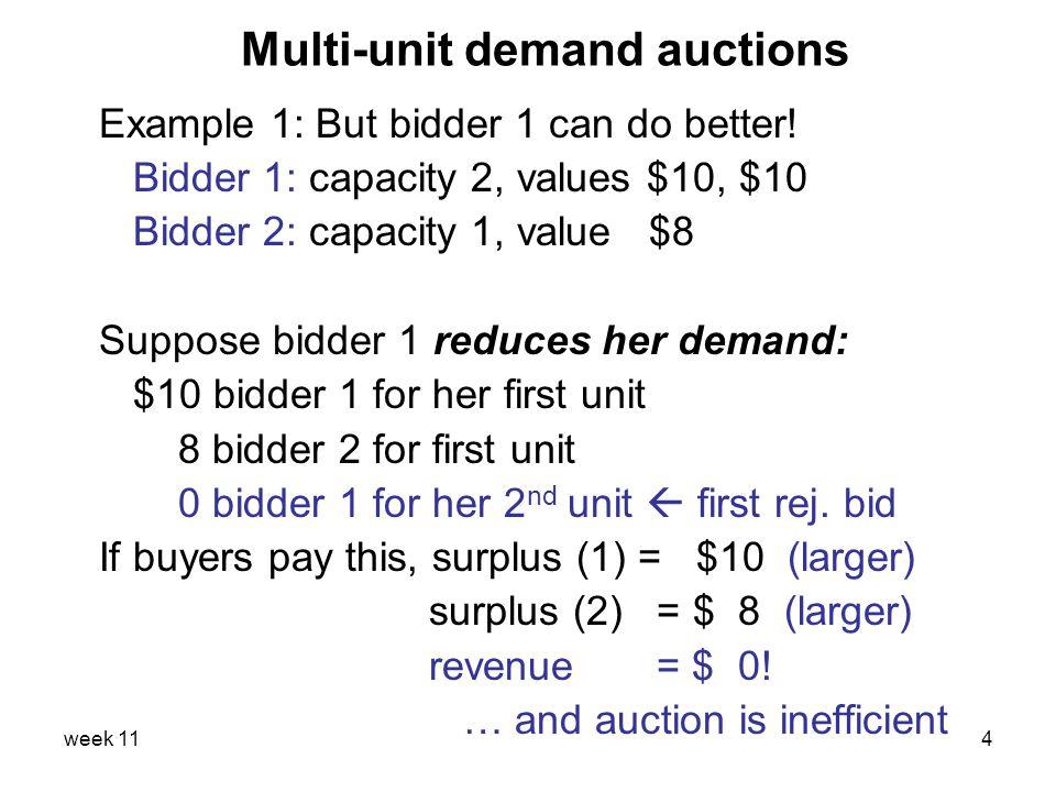 week 114 Multi-unit demand auctions Example 1: But bidder 1 can do better! Bidder 1: capacity 2, values $10, $10 Bidder 2: capacity 1, value $8 Suppos