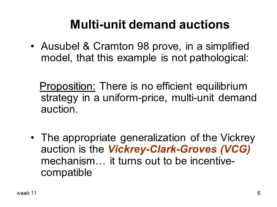 week 116 Multi-unit demand auctions Ausubel & Cramton 98 prove, in a simplified model, that this example is not pathological: Proposition: Proposition: There is no efficient equilibrium strategy in a uniform-price, multi-unit demand auction.