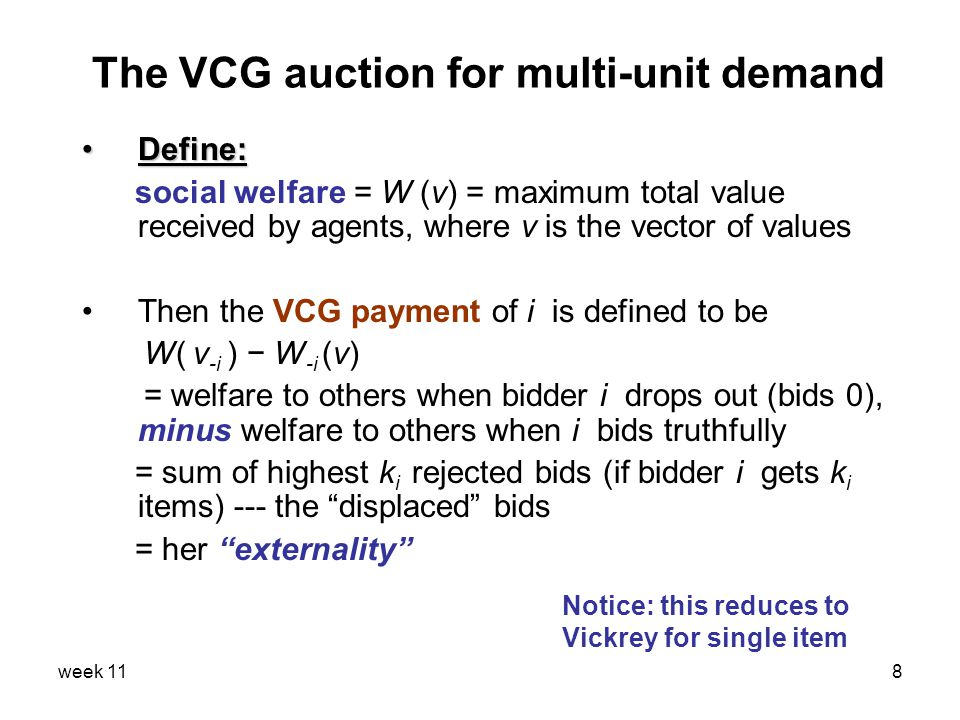 week 118 The VCG auction for multi-unit demand Define:Define: social welfare = W (v) = maximum total value received by agents, where v is the vector of values Then the VCG payment of i is defined to be W( v -i ) − W -i (v) = welfare to others when bidder i drops out (bids 0), minus welfare to others when i bids truthfully = sum of highest k i rejected bids (if bidder i gets k i items) --- the displaced bids = her externality Notice: this reduces to Vickrey for single item