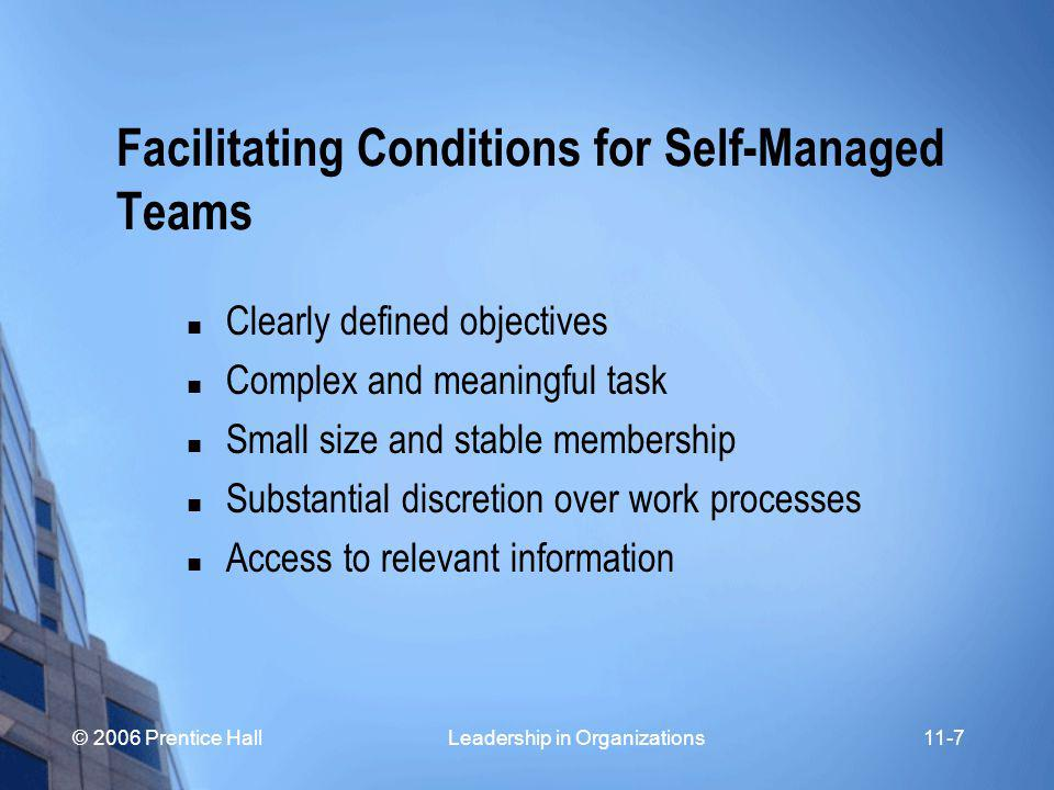 © 2006 Prentice Hall Leadership in Organizations11-7 Facilitating Conditions for Self-Managed Teams Clearly defined objectives Complex and meaningful task Small size and stable membership Substantial discretion over work processes Access to relevant information