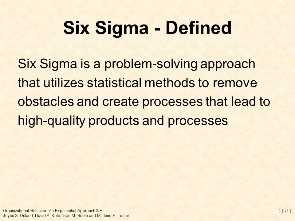 Six Sigma - Defined Six Sigma is a problem-solving approach that utilizes statistical methods to remove obstacles and create processes that lead to high-quality products and processes 11 -11 Organizational Behavior: An Experiential Approach 8/E Joyce S.