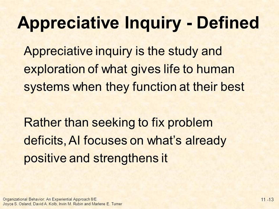 Appreciative Inquiry - Defined Appreciative inquiry is the study and exploration of what gives life to human systems when they function at their best Rather than seeking to fix problem deficits, AI focuses on what's already positive and strengthens it 11 -13 Organizational Behavior: An Experiential Approach 8/E Joyce S.