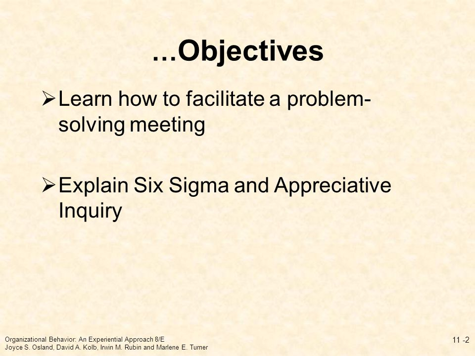 … Objectives  Learn how to facilitate a problem- solving meeting  Explain Six Sigma and Appreciative Inquiry 11 -2 Organizational Behavior: An Experiential Approach 8/E Joyce S.