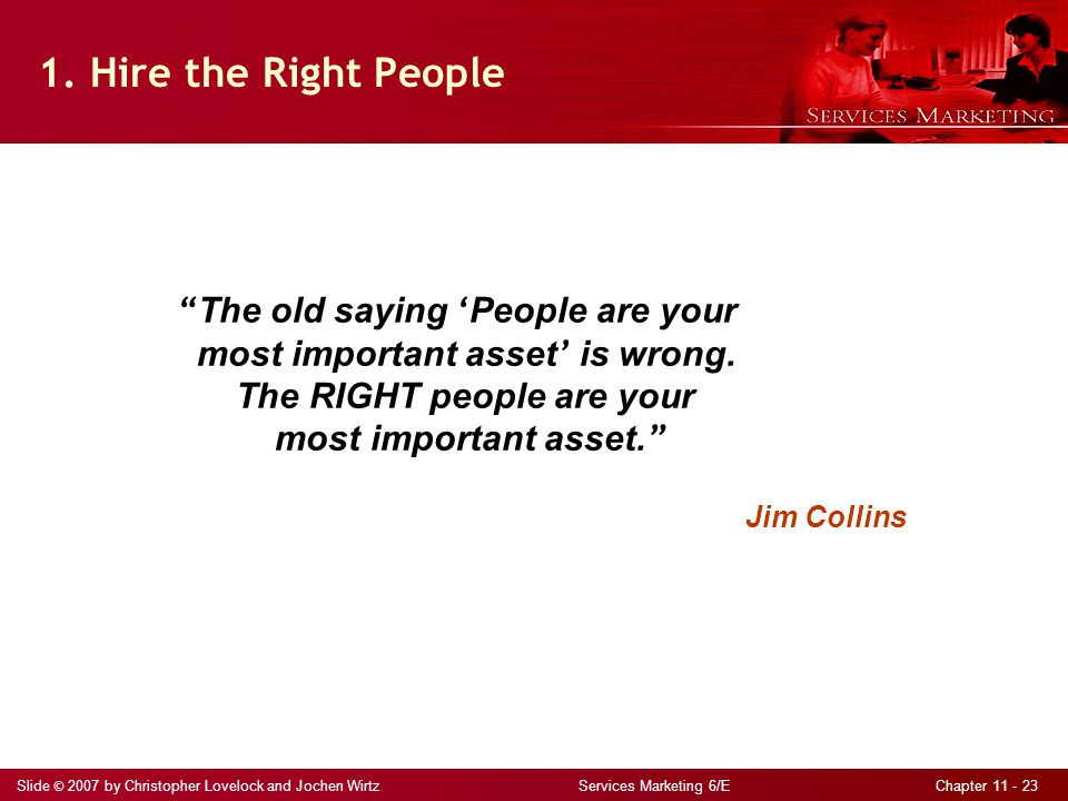 """Slide © 2007 by Christopher Lovelock and Jochen Wirtz Services Marketing 6/E Chapter 11 - 23 1. Hire the Right People """" The old saying ' People are yo"""
