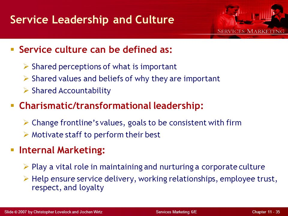 Slide © 2007 by Christopher Lovelock and Jochen Wirtz Services Marketing 6/E Chapter 11 - 35 Service Leadership and Culture  Service culture can be d
