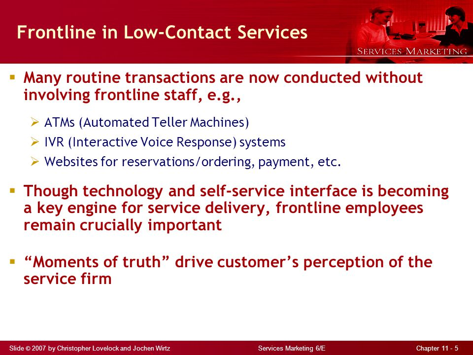 Slide © 2007 by Christopher Lovelock and Jochen Wirtz Services Marketing 6/E Chapter 11 - 5 Frontline in Low-Contact Services  Many routine transacti