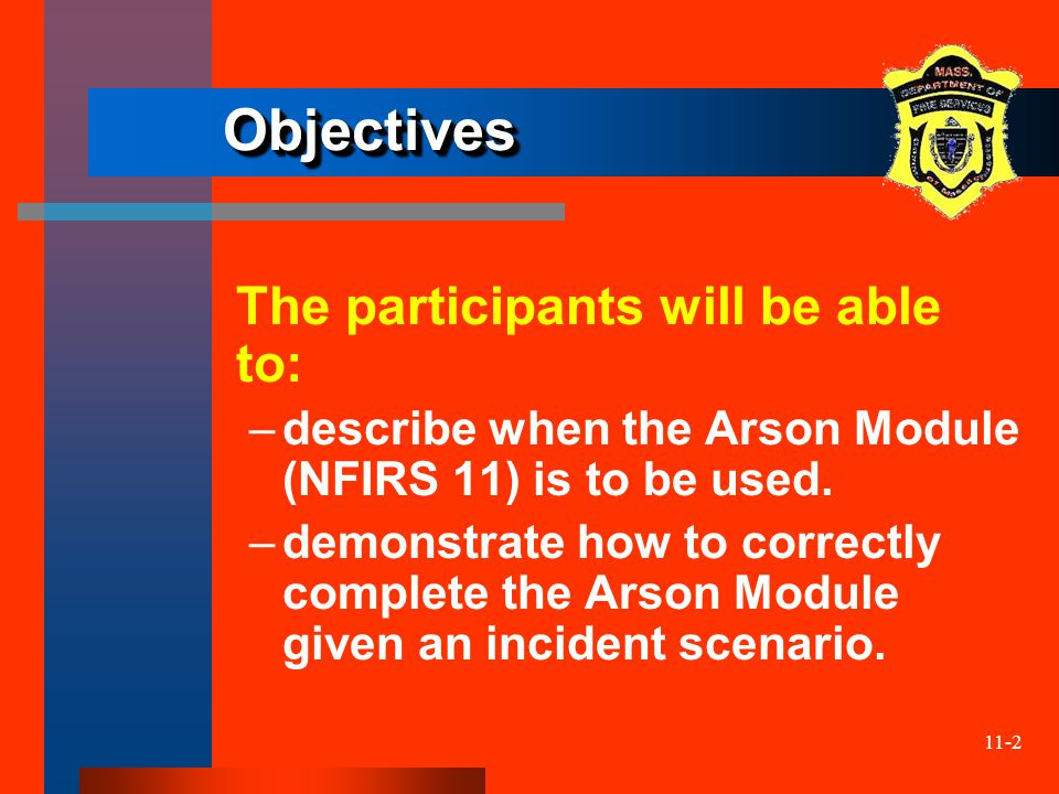 11-2 ObjectivesObjectives The participants will be able to: –describe when the Arson Module (NFIRS 11) is to be used. –demonstrate how to correctly co
